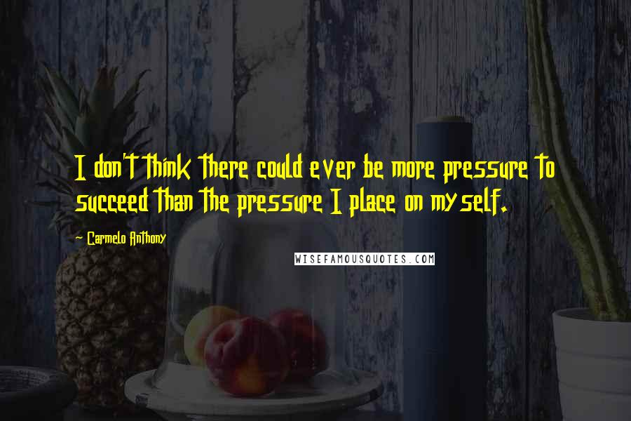 Carmelo Anthony quotes: I don't think there could ever be more pressure to succeed than the pressure I place on myself.