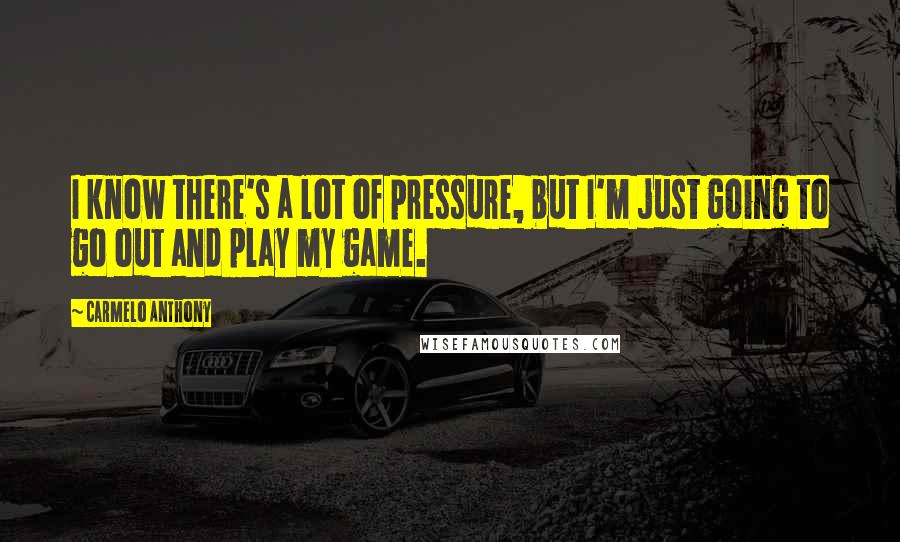 Carmelo Anthony quotes: I know there's a lot of pressure, but I'm just going to go out and play my game.