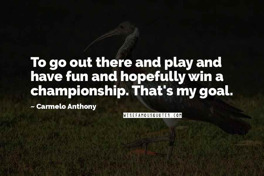 Carmelo Anthony quotes: To go out there and play and have fun and hopefully win a championship. That's my goal.
