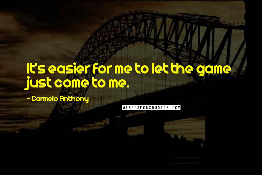Carmelo Anthony quotes: It's easier for me to let the game just come to me.