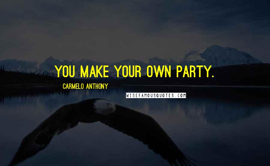 Carmelo Anthony quotes: You make your own party.