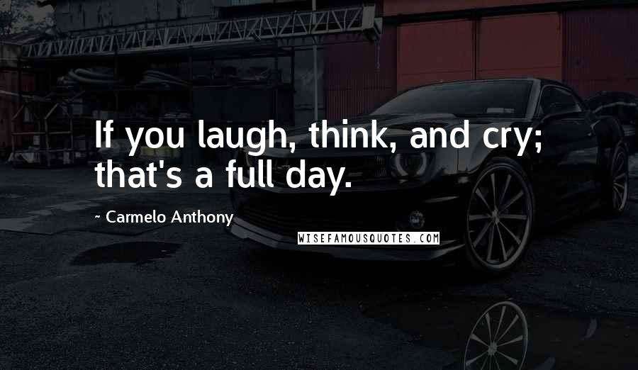Carmelo Anthony quotes: If you laugh, think, and cry; that's a full day.