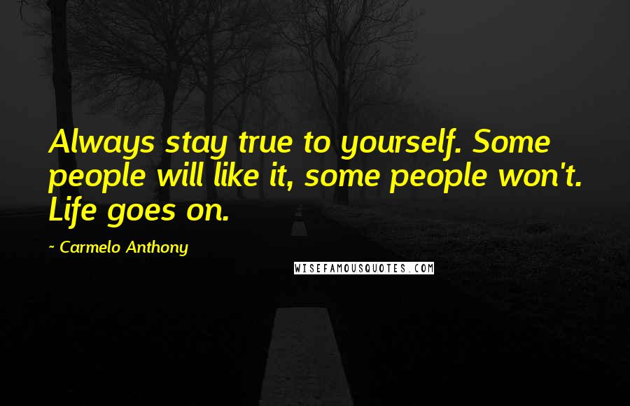 Carmelo Anthony quotes: Always stay true to yourself. Some people will like it, some people won't. Life goes on.