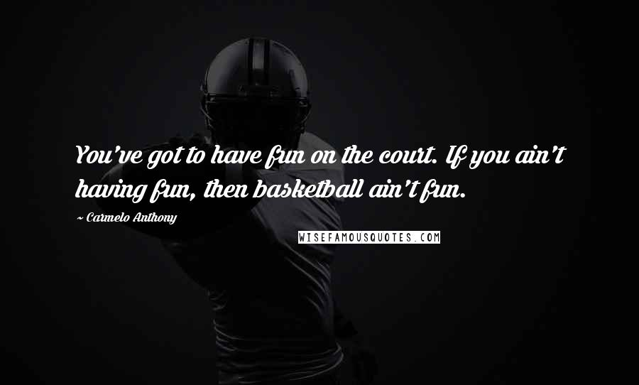 Carmelo Anthony quotes: You've got to have fun on the court. If you ain't having fun, then basketball ain't fun.