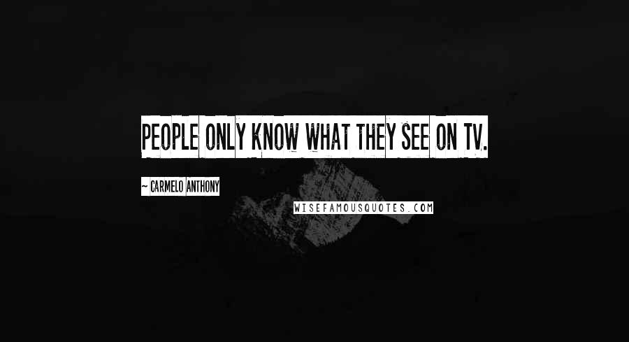 Carmelo Anthony quotes: People only know what they see on TV.