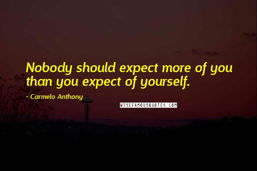 Carmelo Anthony quotes: Nobody should expect more of you than you expect of yourself.