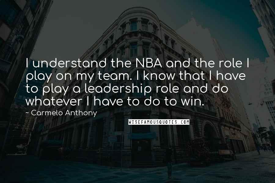 Carmelo Anthony quotes: I understand the NBA and the role I play on my team. I know that I have to play a leadership role and do whatever I have to do to