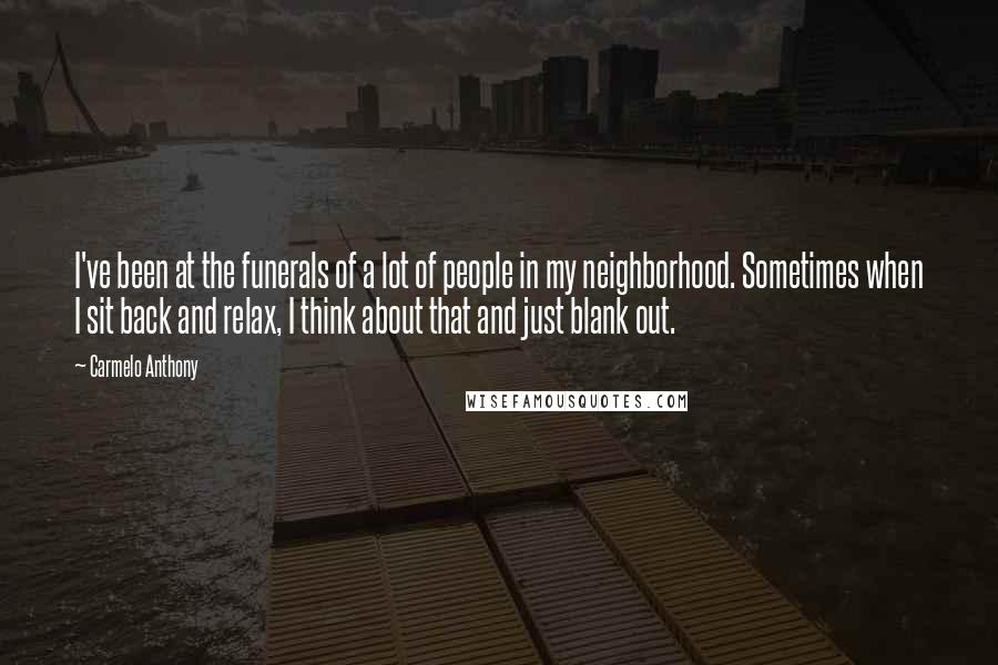 Carmelo Anthony quotes: I've been at the funerals of a lot of people in my neighborhood. Sometimes when I sit back and relax, I think about that and just blank out.