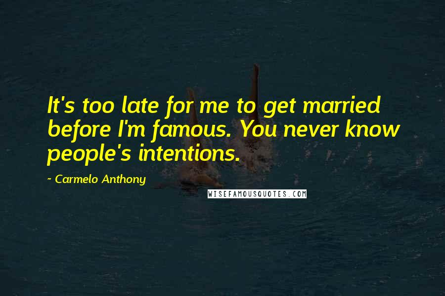 Carmelo Anthony quotes: It's too late for me to get married before I'm famous. You never know people's intentions.