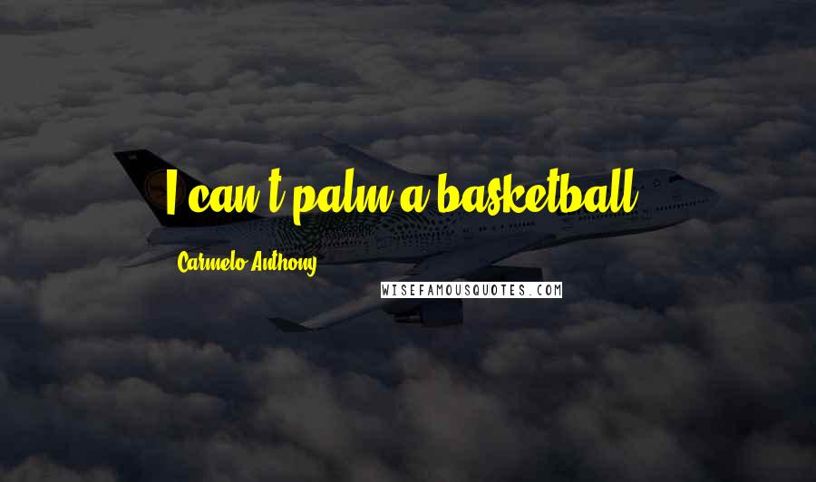Carmelo Anthony quotes: I can't palm a basketball.