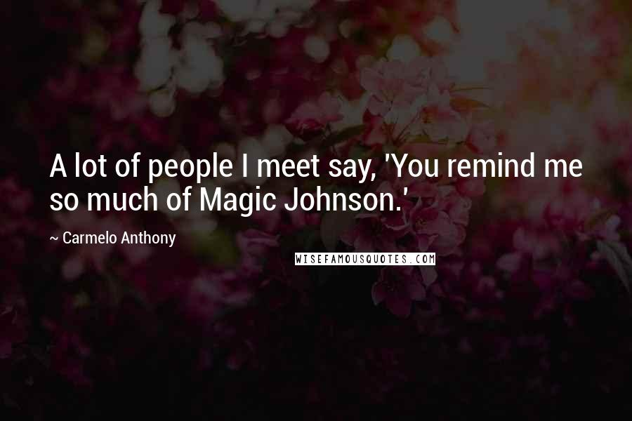 Carmelo Anthony quotes: A lot of people I meet say, 'You remind me so much of Magic Johnson.'