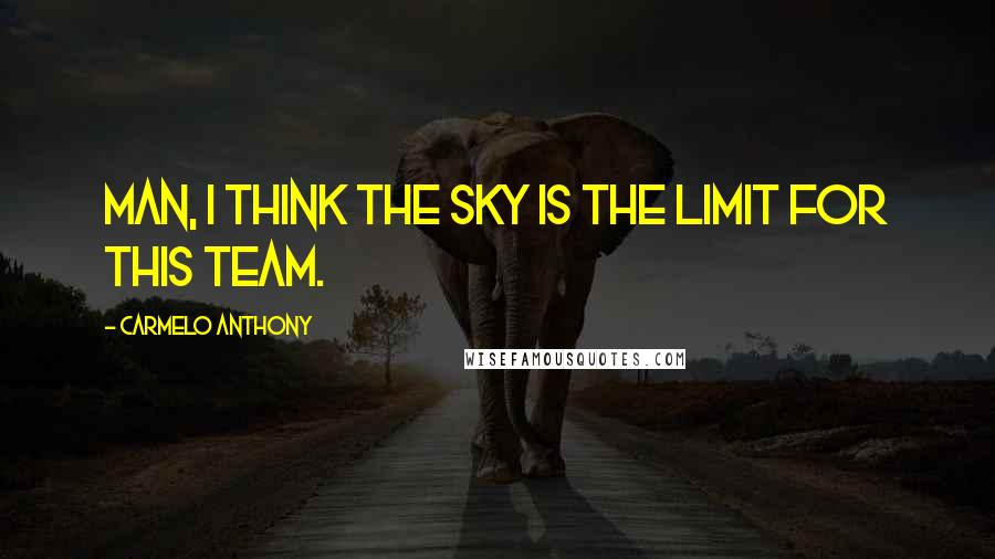Carmelo Anthony quotes: Man, I think the sky is the limit for this team.