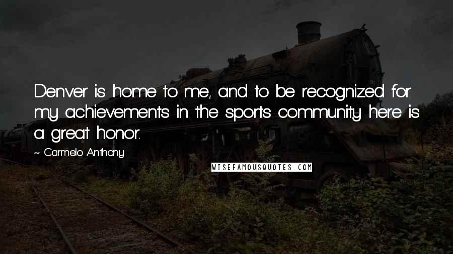 Carmelo Anthony quotes: Denver is home to me, and to be recognized for my achievements in the sports community here is a great honor.