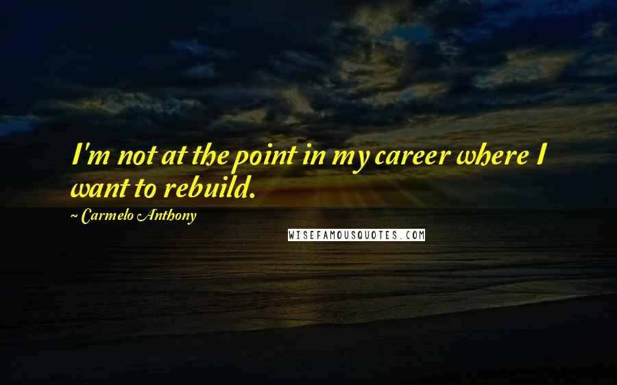 Carmelo Anthony quotes: I'm not at the point in my career where I want to rebuild.