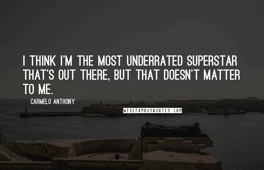 Carmelo Anthony quotes: I think I'm the most underrated superstar that's out there, but that doesn't matter to me.