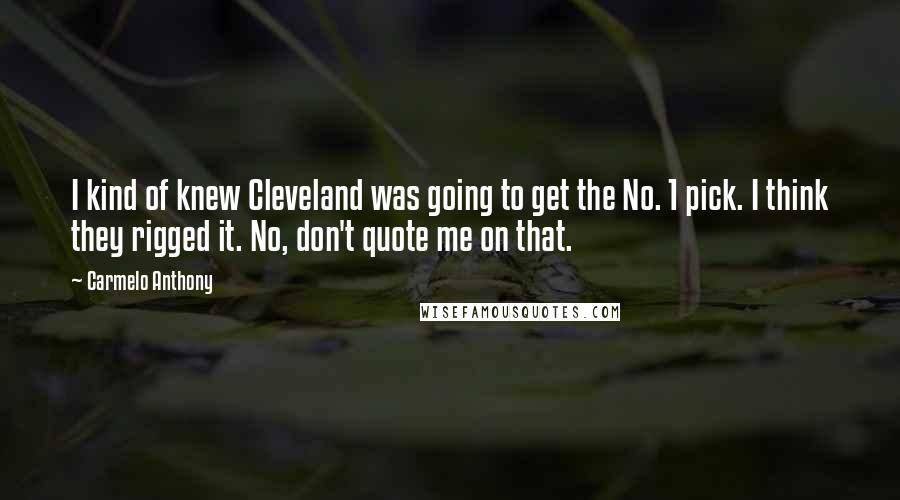 Carmelo Anthony quotes: I kind of knew Cleveland was going to get the No. 1 pick. I think they rigged it. No, don't quote me on that.