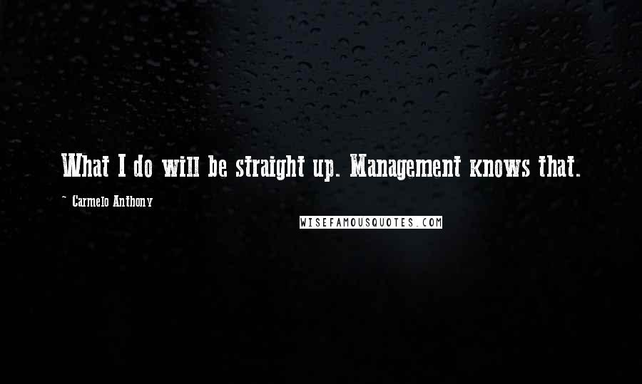 Carmelo Anthony quotes: What I do will be straight up. Management knows that.