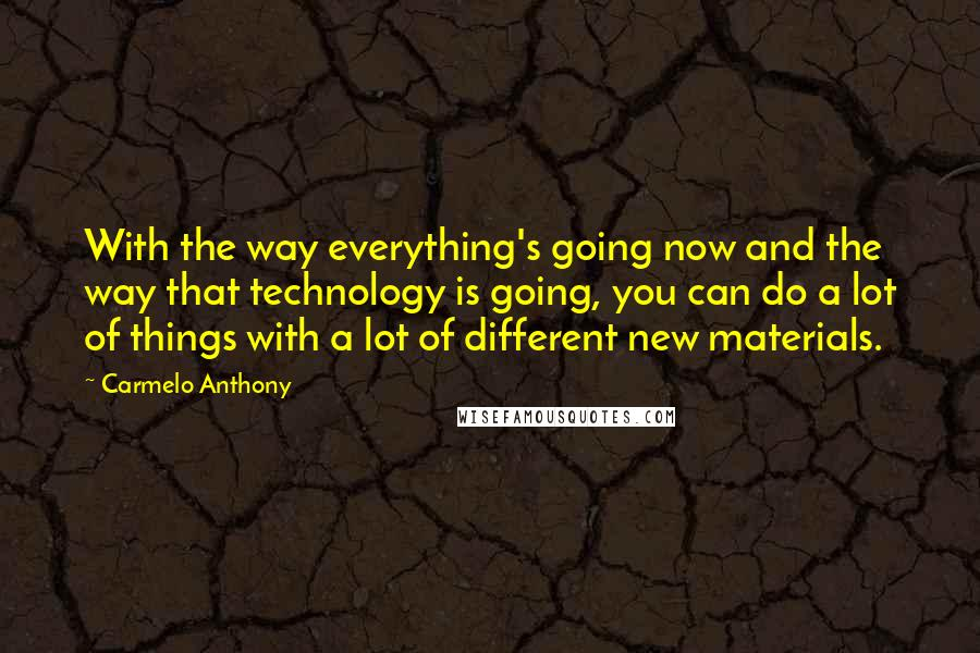 Carmelo Anthony quotes: With the way everything's going now and the way that technology is going, you can do a lot of things with a lot of different new materials.