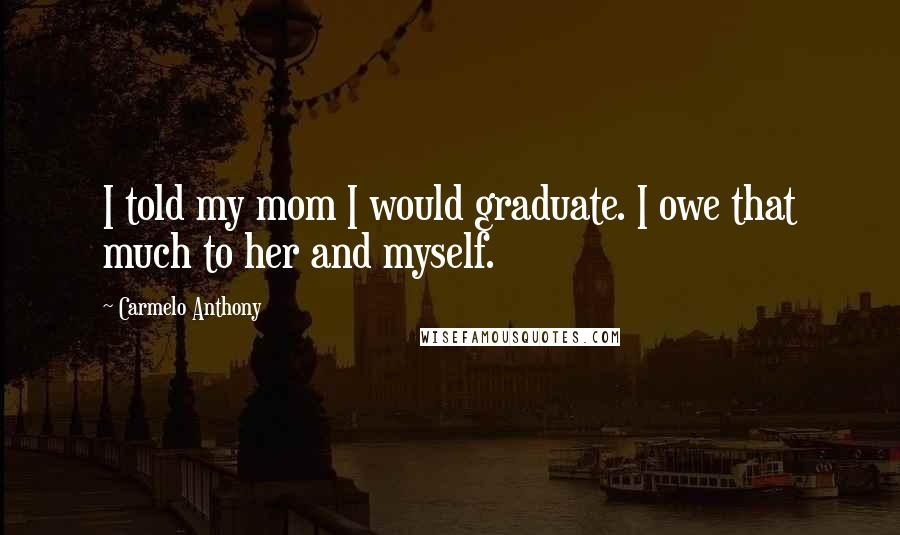 Carmelo Anthony quotes: I told my mom I would graduate. I owe that much to her and myself.