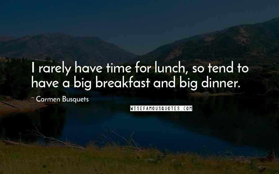 Carmen Busquets quotes: I rarely have time for lunch, so tend to have a big breakfast and big dinner.