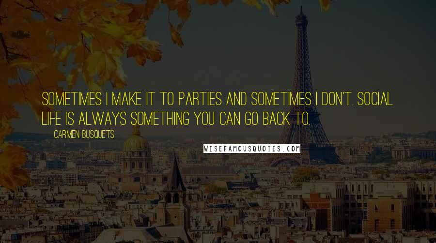 Carmen Busquets quotes: Sometimes I make it to parties and sometimes I don't. Social life is always something you can go back to.