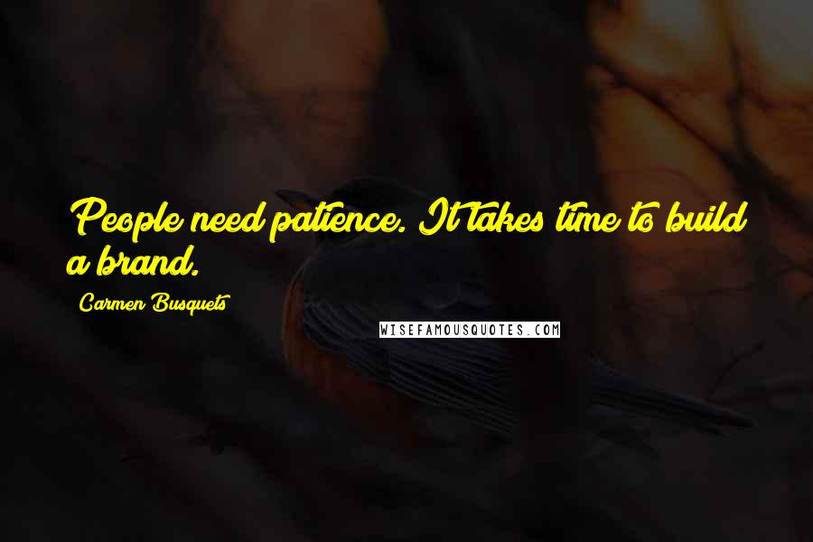 Carmen Busquets quotes: People need patience. It takes time to build a brand.