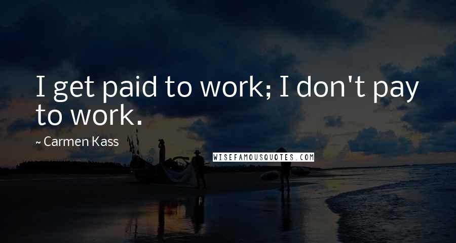 Carmen Kass quotes: I get paid to work; I don't pay to work.
