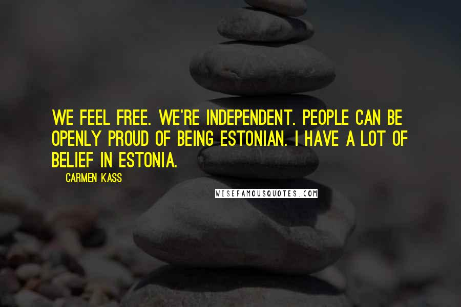 Carmen Kass quotes: We feel free. We're independent. People can be openly proud of being Estonian. I have a lot of belief in Estonia.