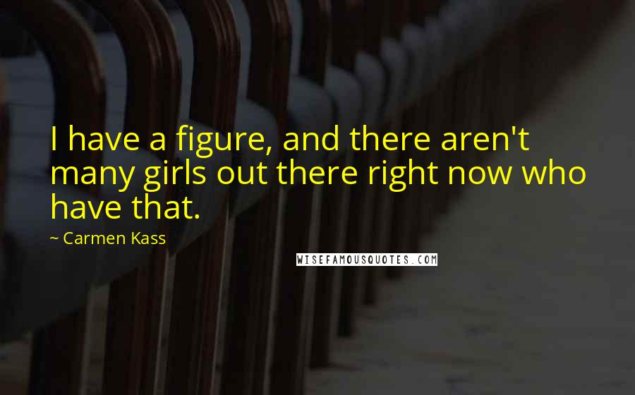 Carmen Kass quotes: I have a figure, and there aren't many girls out there right now who have that.