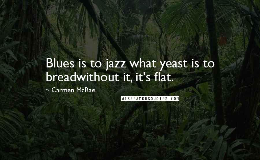 Carmen McRae quotes: Blues is to jazz what yeast is to breadwithout it, it's flat.