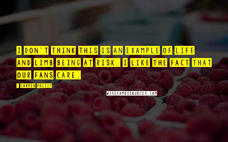 Carmen Policy quotes: I don't think this is an example of life and limb being at risk. I like the fact that our fans care.
