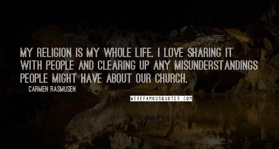 Carmen Rasmusen quotes: My religion is my whole life. I love sharing it with people and clearing up any misunderstandings people might have about our Church.