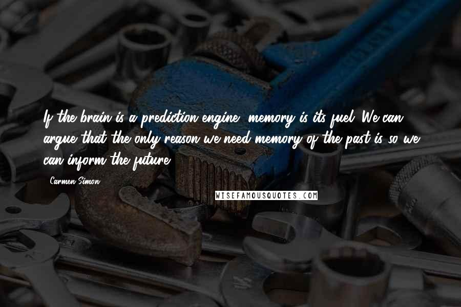 Carmen Simon quotes: If the brain is a prediction engine, memory is its fuel. We can argue that the only reason we need memory of the past is so we can inform the