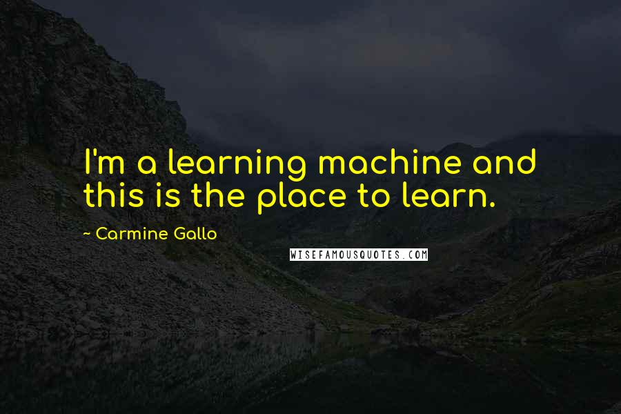 Carmine Gallo quotes: I'm a learning machine and this is the place to learn.