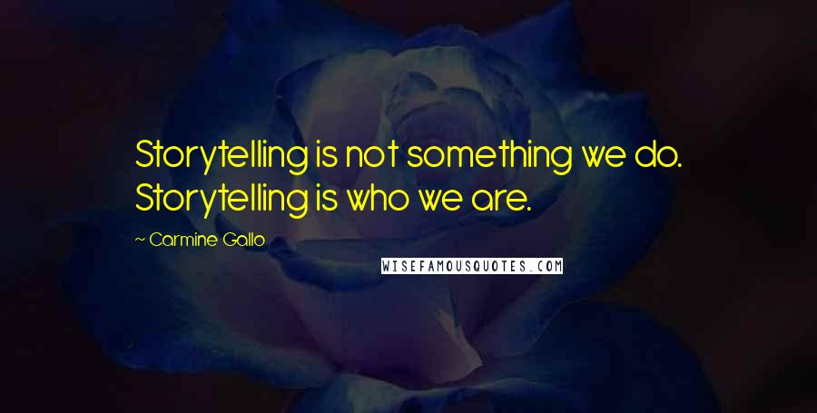 Carmine Gallo quotes: Storytelling is not something we do. Storytelling is who we are.