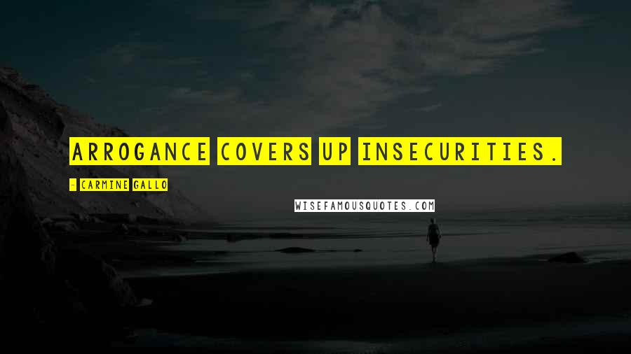 Carmine Gallo quotes: Arrogance covers up insecurities.
