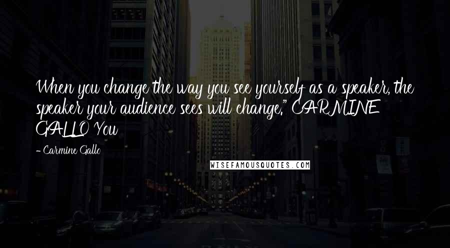 "Carmine Gallo quotes: When you change the way you see yourself as a speaker, the speaker your audience sees will change."" CARMINE GALLO You"