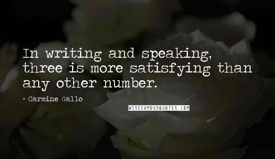 Carmine Gallo quotes: In writing and speaking, three is more satisfying than any other number.