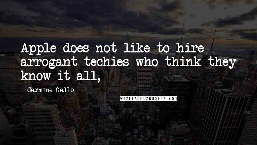 Carmine Gallo quotes: Apple does not like to hire arrogant techies who think they know it all,