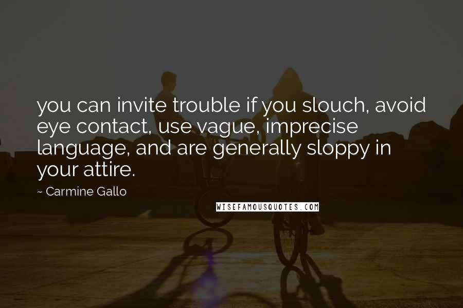 Carmine Gallo quotes: you can invite trouble if you slouch, avoid eye contact, use vague, imprecise language, and are generally sloppy in your attire.
