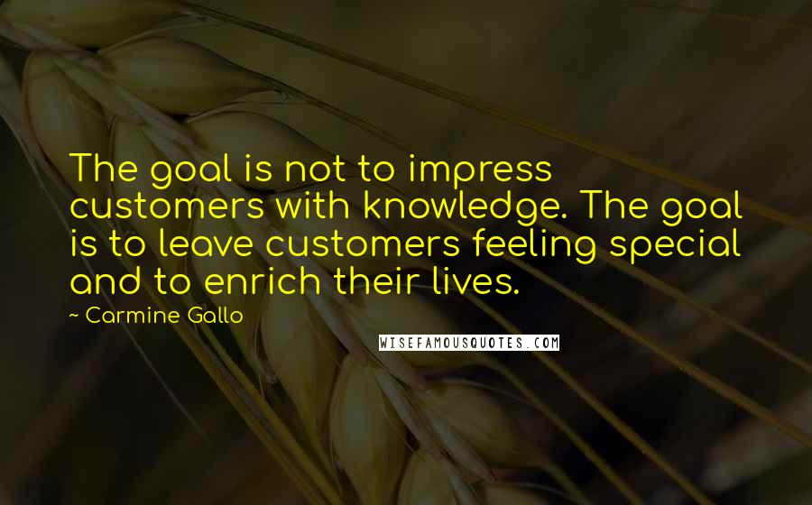 Carmine Gallo quotes: The goal is not to impress customers with knowledge. The goal is to leave customers feeling special and to enrich their lives.