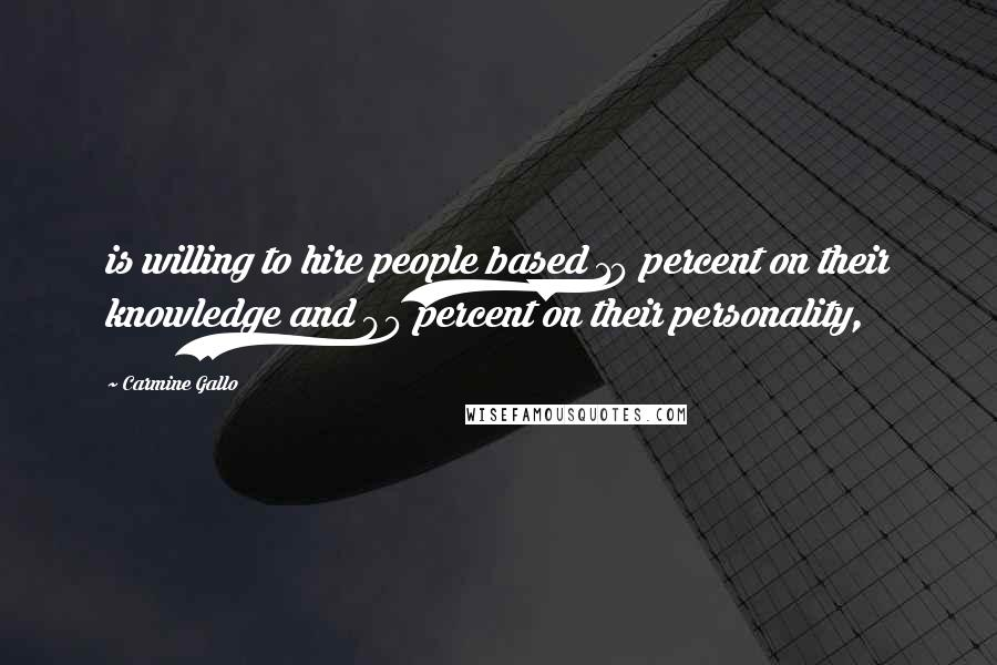 Carmine Gallo quotes: is willing to hire people based 10 percent on their knowledge and 90 percent on their personality,