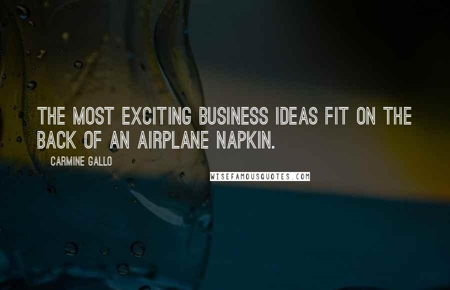 Carmine Gallo quotes: The most exciting business ideas fit on the back of an airplane napkin.