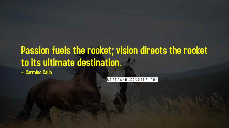 Carmine Gallo quotes: Passion fuels the rocket; vision directs the rocket to its ultimate destination.