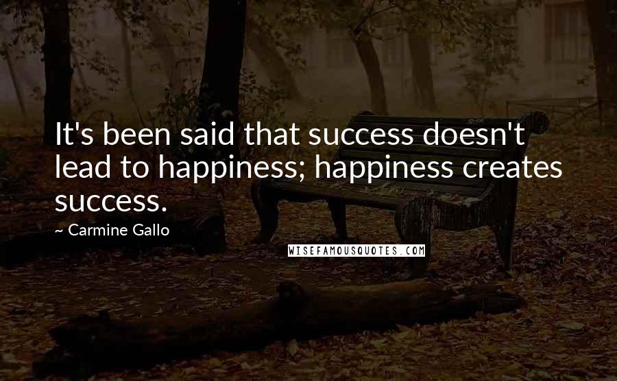 Carmine Gallo quotes: It's been said that success doesn't lead to happiness; happiness creates success.