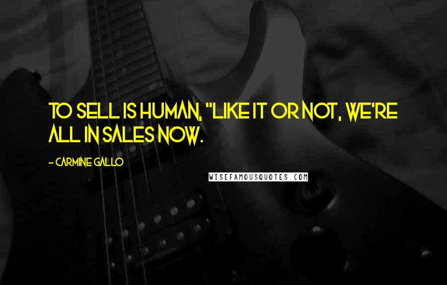"Carmine Gallo quotes: To Sell Is Human, ""Like it or not, we're all in sales now."