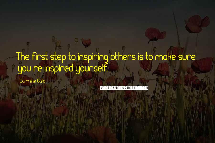 Carmine Gallo quotes: The first step to inspiring others is to make sure you're inspired yourself.