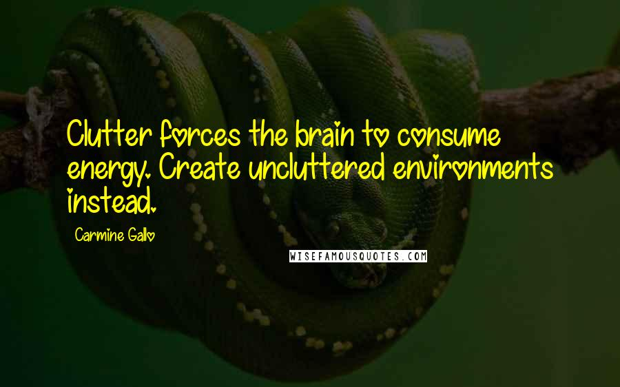 Carmine Gallo quotes: Clutter forces the brain to consume energy. Create uncluttered environments instead.