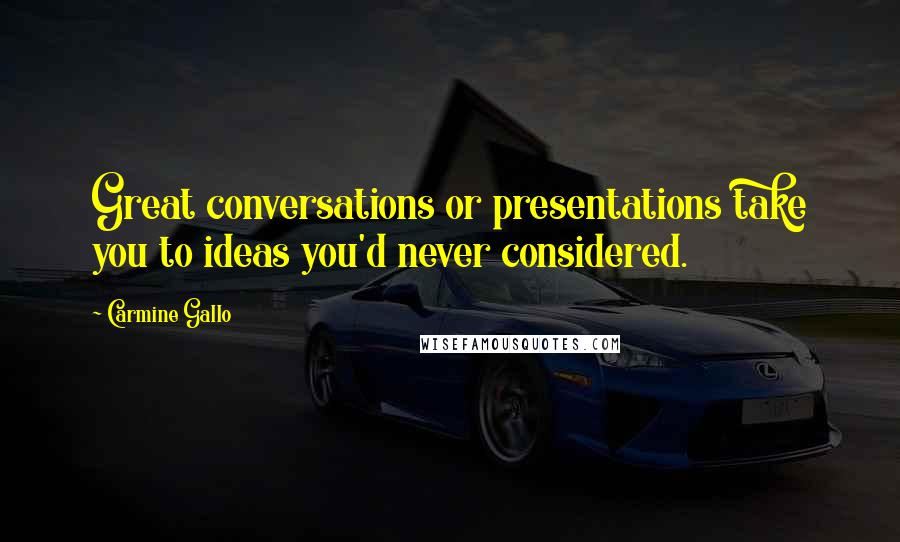 Carmine Gallo quotes: Great conversations or presentations take you to ideas you'd never considered.