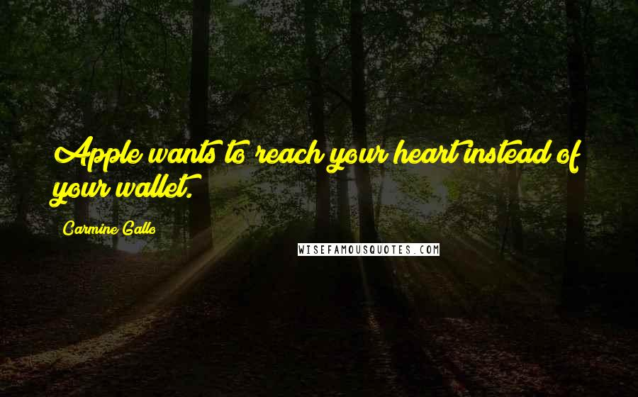 Carmine Gallo quotes: Apple wants to reach your heart instead of your wallet.